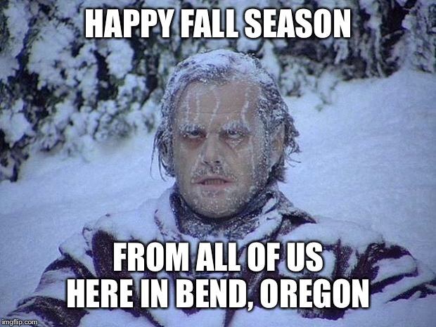 Jack Nicholson The Shining Snow | HAPPY FALL SEASON FROM ALL OF US HERE IN BEND, OREGON | image tagged in memes,jack nicholson the shining snow | made w/ Imgflip meme maker