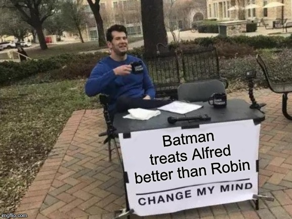 Has Batman ever slapped Alfred? ~Inspired by Memedave | Batman treats Alfred better than Robin | image tagged in memes,change my mind,batman slapping robin,alfred pennyworth,butler,funny | made w/ Imgflip meme maker