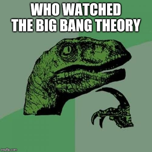 Philosoraptor | WHO WATCHED THE BIG BANG THEORY | image tagged in memes,philosoraptor | made w/ Imgflip meme maker