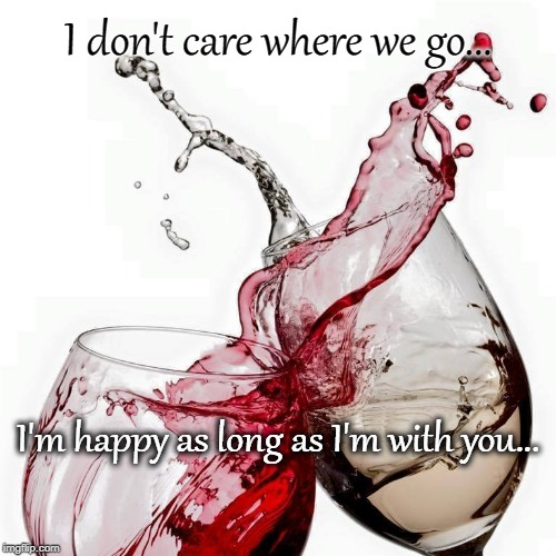 I don't care... | I don't care where we go... I'm happy as long as I'm with you... | image tagged in wine,go,with you,happy | made w/ Imgflip meme maker