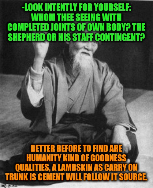 -Why so hard to identification the life followers list? | -LOOK INTENTLY FOR YOURSELF: WHOM THEE SEEING WITH COMPLETED JOINTS OF OWN BODY? THE SHEPHERD OR HIS STAFF CONTINGENT? BETTER BEFORE TO FIND | image tagged in aikido master,wisdom,words of wisdom,i don't know who are you,who are you people,who are you | made w/ Imgflip meme maker