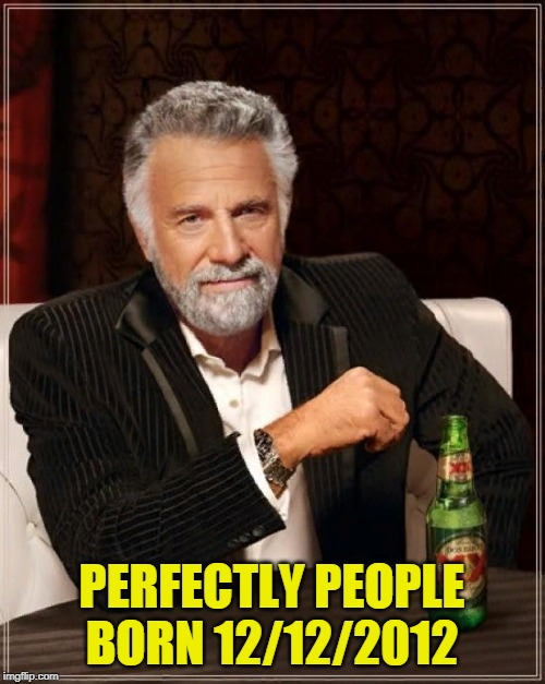 The Most Interesting Man In The World Meme | PERFECTLY PEOPLE BORN 12/12/2012 | image tagged in memes,the most interesting man in the world | made w/ Imgflip meme maker