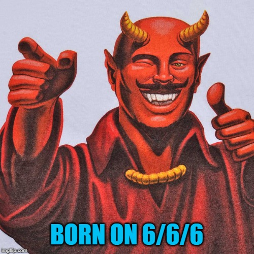 BORN ON 6/6/6 | made w/ Imgflip meme maker
