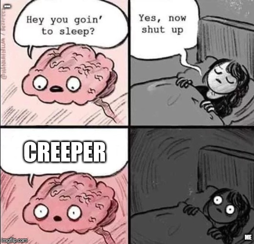 waking up brain | ANYONE ME CREEPER | image tagged in waking up brain | made w/ Imgflip meme maker