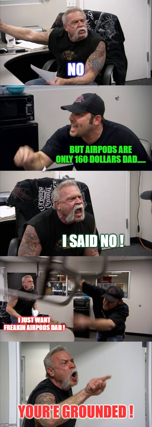 American Chopper Argument Meme | NO BUT AIRPODS ARE ONLY 160 DOLLARS DAD..... I SAID NO ! I JUST WANT FREAKIN AIRPODS DAD ! YOUR'E GROUNDED ! | image tagged in memes,american chopper argument | made w/ Imgflip meme maker