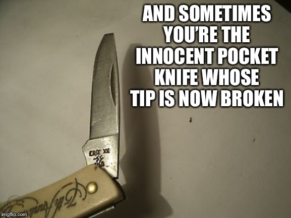 AND SOMETIMES YOU'RE THE INNOCENT POCKET KNIFE WHOSE TIP IS NOW BROKEN | made w/ Imgflip meme maker