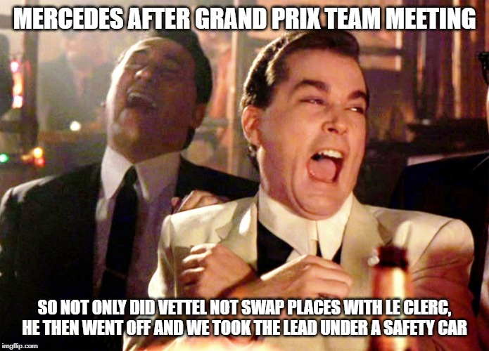 F1 Mercedes Russia Grand Prix | MERCEDES AFTER GRAND PRIX TEAM MEETING SO NOT ONLY DID VETTEL NOT SWAP PLACES WITH LE CLERC, HE THEN WENT OFF AND WE TOOK THE LEAD UNDER A S | image tagged in memes,good fellas hilarious,f1,mercedes,funny memes,funny | made w/ Imgflip meme maker