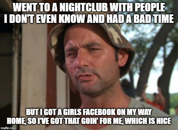 So I Got That Goin For Me Which Is Nice |  WENT TO A NIGHTCLUB WITH PEOPLE I DON'T EVEN KNOW AND HAD A BAD TIME; BUT I GOT A GIRLS FACEBOOK ON MY WAY HOME, SO I'VE GOT THAT GOIN' FOR ME, WHICH IS NICE | image tagged in memes,so i got that goin for me which is nice | made w/ Imgflip meme maker