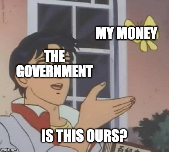 Is This A Pigeon Meme | MY MONEY THE GOVERNMENT IS THIS OURS? | image tagged in memes,is this a pigeon | made w/ Imgflip meme maker