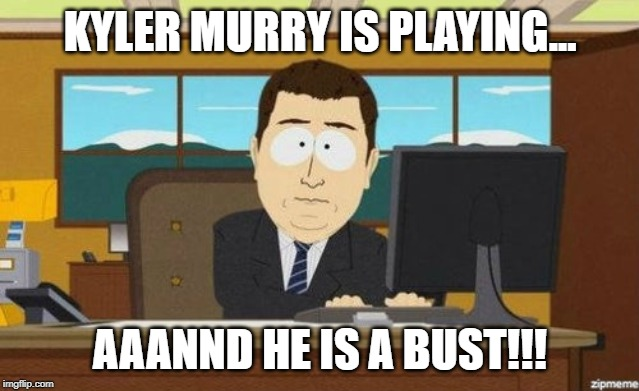 Aaaand it's gone  |  KYLER MURRY IS PLAYING... AAANND HE IS A BUST!!! | image tagged in aaaand it's gone | made w/ Imgflip meme maker