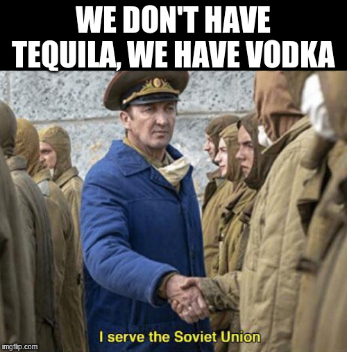 I serve the Soviet Union | WE DON'T HAVE TEQUILA, WE HAVE VODKA | image tagged in i serve the soviet union | made w/ Imgflip meme maker