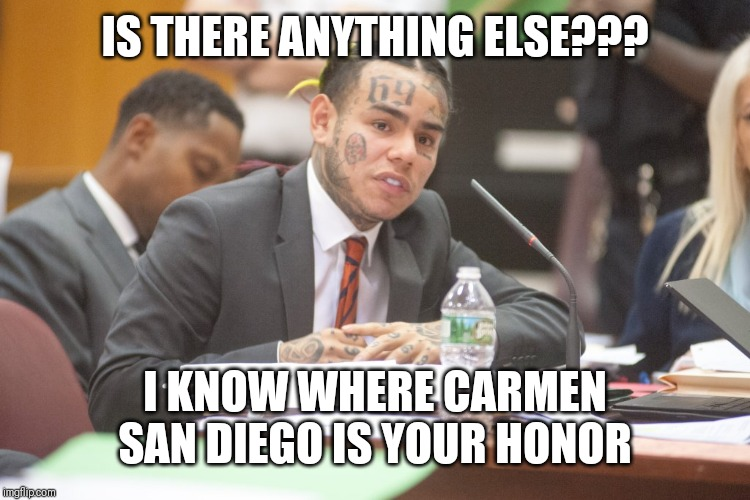Tekashi 6ix9ine testifies | IS THERE ANYTHING ELSE??? I KNOW WHERE CARMEN SAN DIEGO IS YOUR HONOR | image tagged in tekashi 6ix9ine testifies | made w/ Imgflip meme maker
