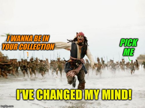 Jack Sparrow Being Chased Meme | I WANNA BE IN YOUR COLLECTION PICK ME I'VE CHANGED MY MIND! | image tagged in memes,jack sparrow being chased | made w/ Imgflip meme maker
