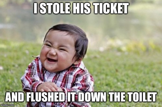 Evil Toddler Meme | I STOLE HIS TICKET AND FLUSHED IT DOWN THE TOILET | image tagged in memes,evil toddler | made w/ Imgflip meme maker