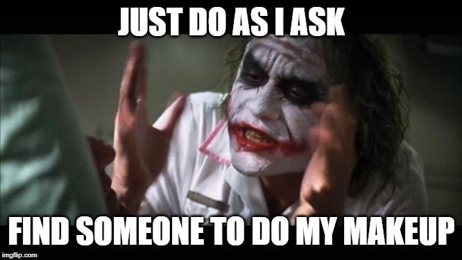 face it | JUST DO AS I ASK FIND SOMEONE TO DO MY MAKEUP | image tagged in memes,joker,lipstick,makeup | made w/ Imgflip meme maker