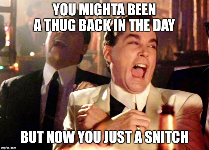 Good Fellas Hilarious Meme | YOU MIGHTA BEEN A THUG BACK IN THE DAY BUT NOW YOU JUST A SNITCH | image tagged in memes,good fellas hilarious | made w/ Imgflip meme maker