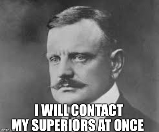 I WILL CONTACT MY SUPERIORS AT ONCE | made w/ Imgflip meme maker
