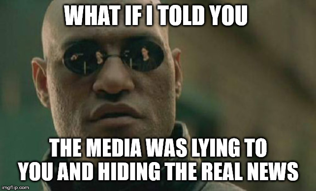 Matrix Morpheus |  WHAT IF I TOLD YOU; THE MEDIA WAS LYING TO YOU AND HIDING THE REAL NEWS | image tagged in memes,matrix morpheus | made w/ Imgflip meme maker
