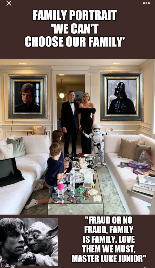 "We can't choose our family - Darth Trump and Luke Junior | FAMILY PORTRAIT'WE CAN'T CHOOSE OUR FAMILY' ""FRAUD OR NO FRAUD, FAMILY IS FAMILY. LOVE THEM WE MUST, MASTER LUKE JUNIOR"" 