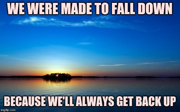Inspirational Quote | WE WERE MADE TO FALL DOWN BECAUSE WE'LL ALWAYS GET BACK UP | image tagged in inspirational quote | made w/ Imgflip meme maker