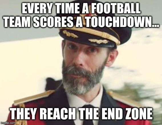 Captain Obvious |  EVERY TIME A FOOTBALL TEAM SCORES A TOUCHDOWN... THEY REACH THE END ZONE | image tagged in captain obvious | made w/ Imgflip meme maker