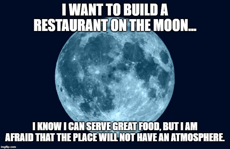 A restaurant on the moon | I WANT TO BUILD A RESTAURANT ON THE MOON... I KNOW I CAN SERVE GREAT FOOD, BUT I AM AFRAID THAT THE PLACE WILL NOT HAVE AN ATMOSPHERE. | image tagged in restaurant,jokes | made w/ Imgflip meme maker