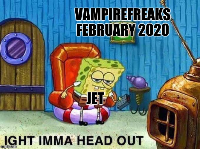 Vampirefreaks.com ends it's social media February of 2020 |  VAMPIREFREAKS FEBRUARY 2020; JET | image tagged in imma head out,vf,vampirefreaks,jet berelson,jump ship,2020 | made w/ Imgflip meme maker