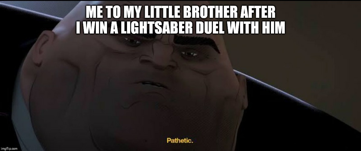 ME TO MY LITTLE BROTHER AFTER I WIN A LIGHTSABER DUEL WITH HIM | image tagged in kingpin | made w/ Imgflip meme maker