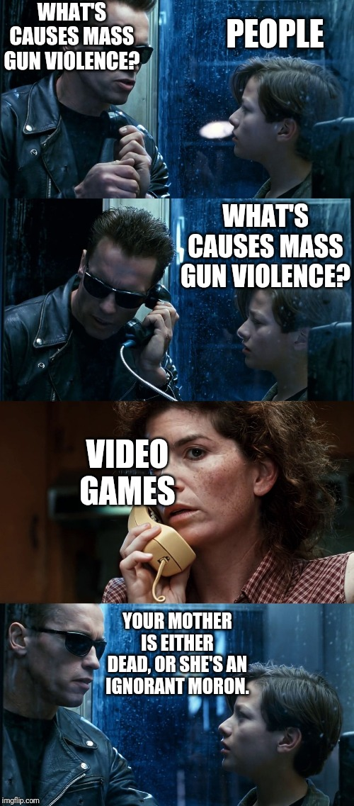 T2 back and forth | WHAT'S CAUSES MASS GUN VIOLENCE? VIDEO GAMES PEOPLE WHAT'S CAUSES MASS GUN VIOLENCE? YOUR MOTHER IS EITHER DEAD, OR SHE'S AN IGNORANT MORON. | image tagged in t2 back and forth | made w/ Imgflip meme maker