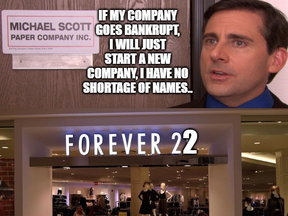 RIP Forever 21 | IF MY COMPANY GOES BANKRUPT, I WILL JUST START A NEW COMPANY, I HAVE NO SHORTAGE OF NAMES.. 2 | image tagged in memes,funny memes,clothing,the office,michael scott | made w/ Imgflip meme maker