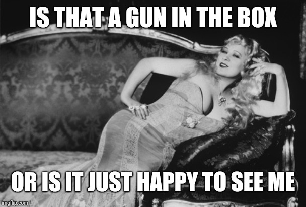 Mae West | IS THAT A GUN IN THE BOX OR IS IT JUST HAPPY TO SEE ME | image tagged in mae west | made w/ Imgflip meme maker