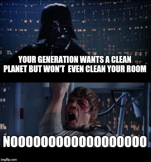 Screw you. I'm going home | YOUR GENERATION WANTS A CLEAN PLANET BUT WON'T  EVEN CLEAN YOUR ROOM NOOOOOOOOOOOOOOOOOO | image tagged in memes,star wars no,climate change | made w/ Imgflip meme maker