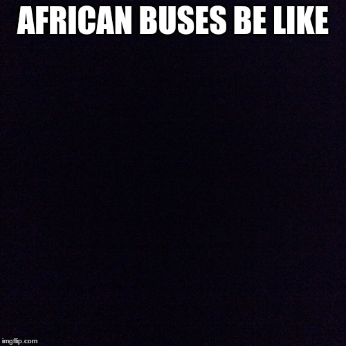 Black screen  | AFRICAN BUSES BE LIKE | image tagged in black screen | made w/ Imgflip meme maker