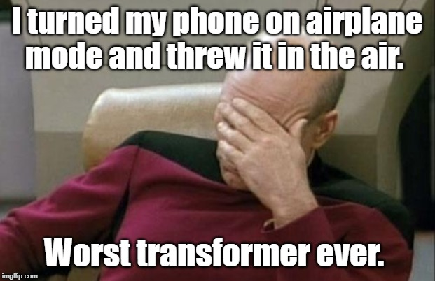 Captain Picard Facepalm | I turned my phone on airplane mode and threw it in the air. Worst transformer ever. | image tagged in memes,captain picard facepalm | made w/ Imgflip meme maker
