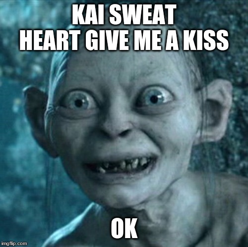 Gollum | KAI SWEAT HEART GIVE ME A KISS OK | image tagged in memes,gollum | made w/ Imgflip meme maker