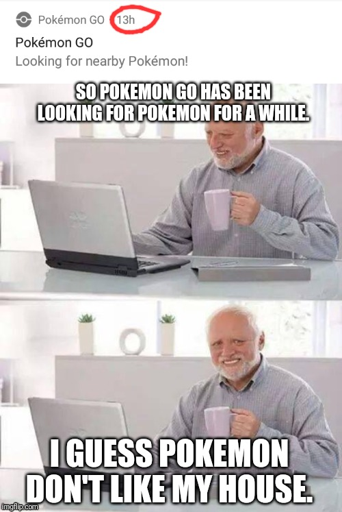 SO POKEMON GO HAS BEEN LOOKING FOR POKEMON FOR A WHILE. I GUESS POKEMON DON'T LIKE MY HOUSE. | image tagged in memes,hide the pain harold | made w/ Imgflip meme maker