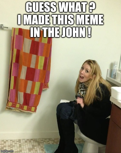 Kat on the toilet 1 | GUESS WHAT ? I MADE THIS MEME IN THE JOHN ! | image tagged in kat on the toilet 1 | made w/ Imgflip meme maker