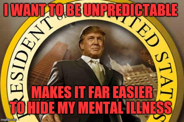 trump | I WANT TO BE UNPREDICTABLE MAKES IT FAR EASIER TO HIDE MY MENTAL ILLNESS | image tagged in trump | made w/ Imgflip meme maker
