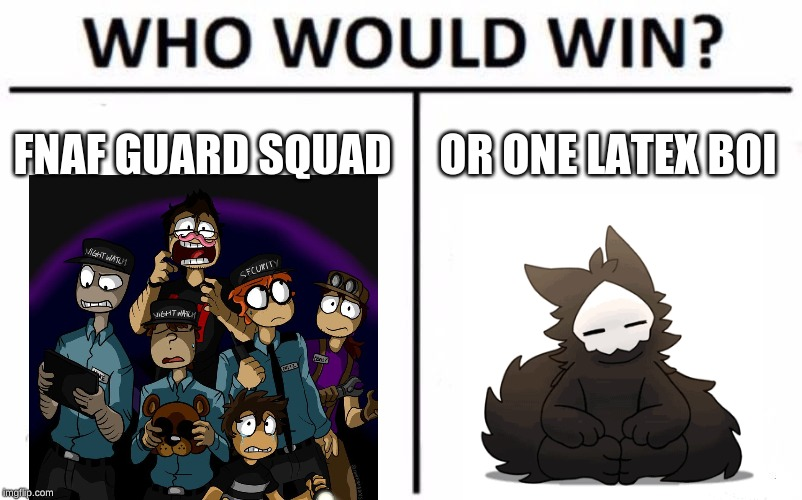 Who Would Win? | FNAF GUARD SQUAD OR ONE LATEX BOI | image tagged in memes,who would win | made w/ Imgflip meme maker