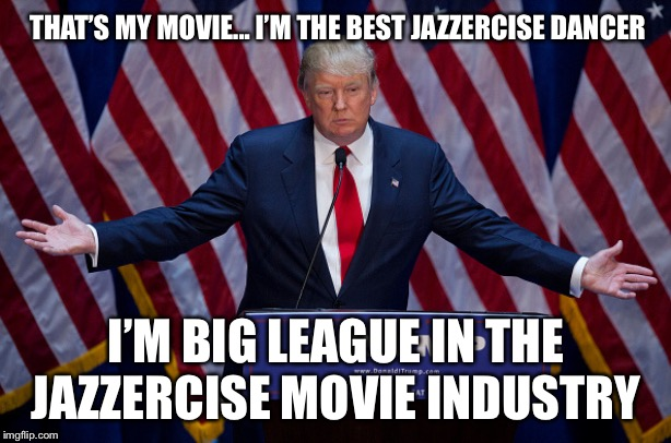 Donald Trump | THAT'S MY MOVIE... I'M THE BEST JAZZERCISE DANCER I'M BIG LEAGUE IN THE JAZZERCISE MOVIE INDUSTRY | image tagged in donald trump | made w/ Imgflip meme maker