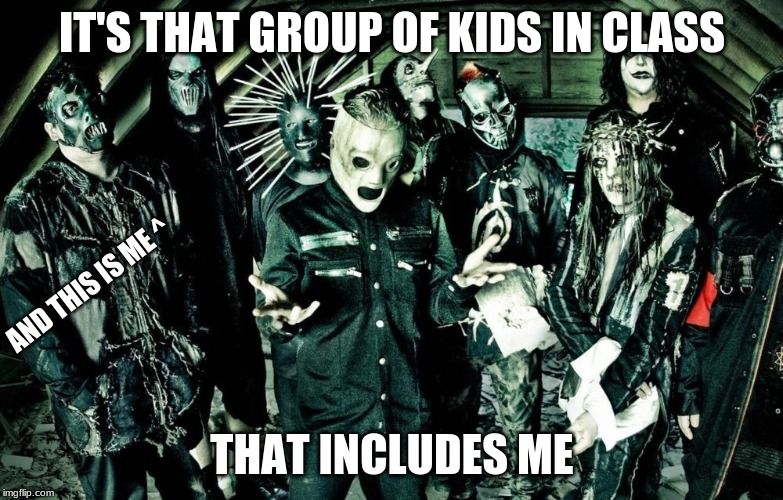 That Group of Kids in class |  IT'S THAT GROUP OF KIDS IN CLASS; AND THIS IS ME ^; THAT INCLUDES ME | image tagged in slipknot,heavy metal,headbanging,memes | made w/ Imgflip meme maker