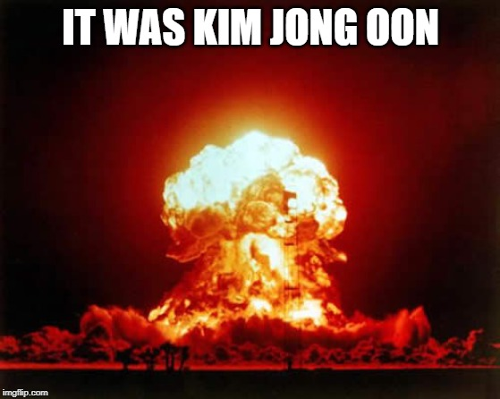 Nuclear Explosion | IT WAS KIM JONG OON | image tagged in memes,nuclear explosion | made w/ Imgflip meme maker
