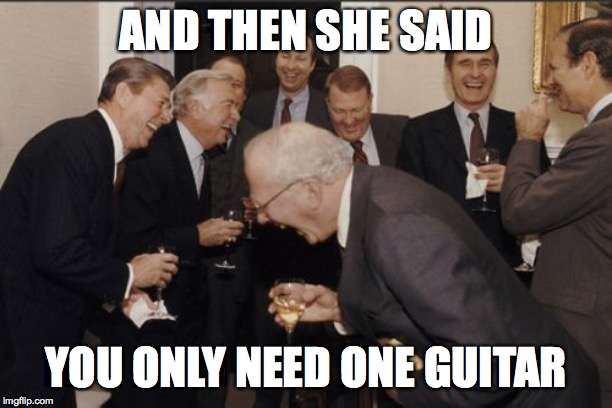 Laughing Men In Suits Meme | AND THEN SHE SAID YOU ONLY NEED ONE GUITAR | image tagged in memes,laughing men in suits | made w/ Imgflip meme maker