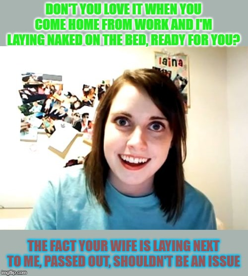 Overly Attached Girlfriend | DON'T YOU LOVE IT WHEN YOU COME HOME FROM WORK AND I'M LAYING NAKED ON THE BED, READY FOR YOU? THE FACT YOUR WIFE IS LAYING NEXT TO ME, PASS | image tagged in memes,overly attached girlfriend | made w/ Imgflip meme maker