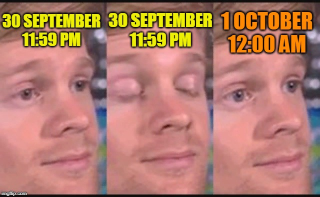 Goodbye, september! October start! |  30 SEPTEMBER 11:59 PM; 30 SEPTEMBER 11:59 PM; 1 OCTOBER 12:00 AM | image tagged in blinking guy,october,funny,eyes,september,goodbye | made w/ Imgflip meme maker