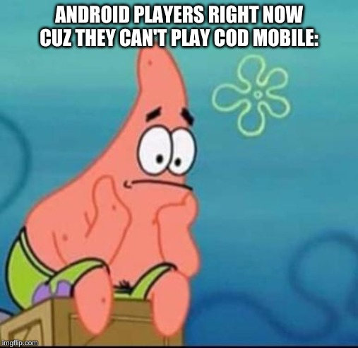 ANDROID PLAYERS RIGHT NOW CUZ THEY CAN'T PLAY COD MOBILE: | image tagged in patrick star,cod,android | made w/ Imgflip meme maker