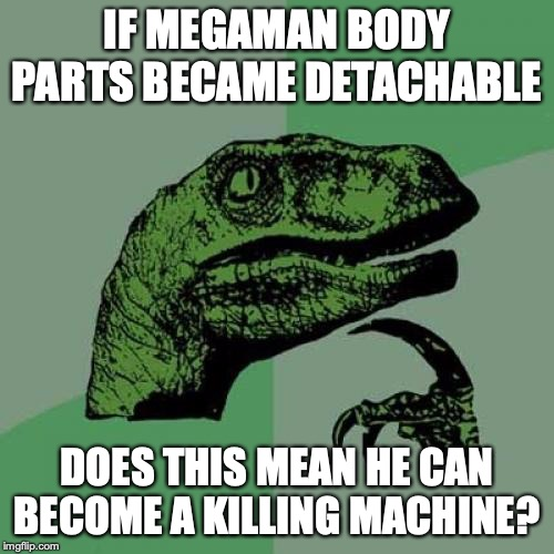 Megaman With Detachable Body Parts | IF MEGAMAN BODY PARTS BECAME DETACHABLE DOES THIS MEAN HE CAN BECOME A KILLING MACHINE? | image tagged in memes,philosoraptor,megaman | made w/ Imgflip meme maker