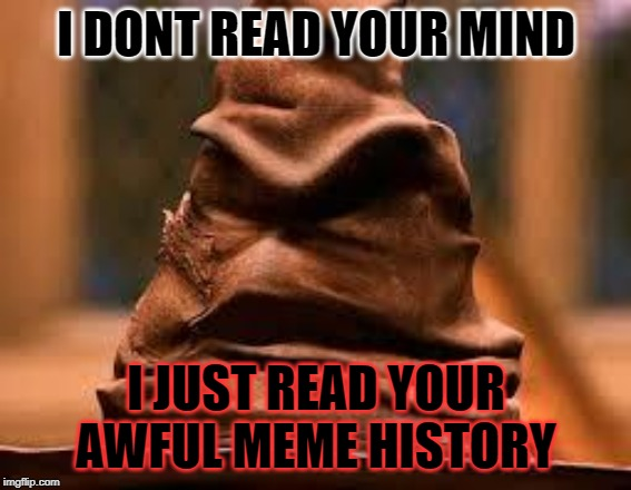 Harry Potter Sorting Hat | I DONT READ YOUR MIND I JUST READ YOUR AWFUL MEME HISTORY | image tagged in harry potter sorting hat | made w/ Imgflip meme maker