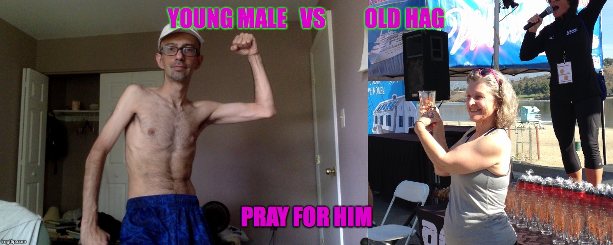 the MAN Event | YOUNG MALE   VS         OLD HAG PRAY FOR HIM | image tagged in male privilege,feminist,weak,wimp,feminazi,shirtless | made w/ Imgflip meme maker