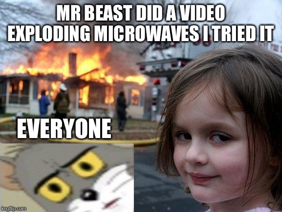 Disaster Girl Meme |  MR BEAST DID A VIDEO EXPLODING MICROWAVES I TRIED IT; EVERYONE | image tagged in memes,disaster girl | made w/ Imgflip meme maker